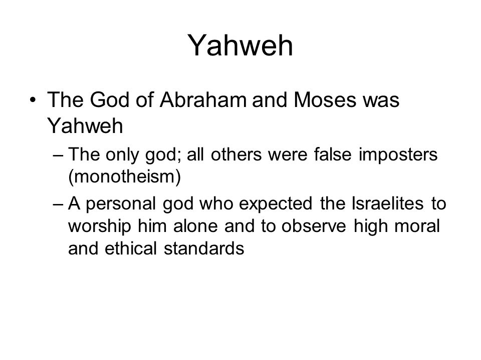 Yahweh The God of Abraham and Moses was Yahweh –The only god; all others were false imposters (monotheism) –A personal god who expected the Israelites to worship him alone and to observe high moral and ethical standards