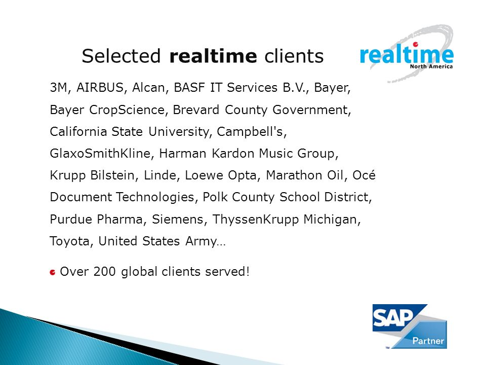 Selected realtime clients 3M, AIRBUS, Alcan, BASF IT Services B.V., Bayer, Bayer CropScience, Brevard County Government, California State University, Campbell s, GlaxoSmithKline, Harman Kardon Music Group, Krupp Bilstein, Linde, Loewe Opta, Marathon Oil, Océ Document Technologies, Polk County School District, Purdue Pharma, Siemens, ThyssenKrupp Michigan, Toyota, United States Army… Over 200 global clients served!