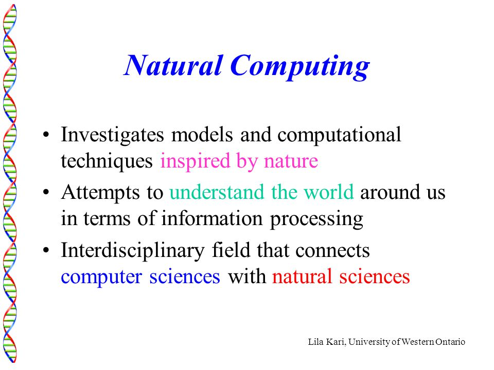 Lila Kari, University of Western Ontario Natural Computing Investigates models and computational techniques inspired by nature Attempts to understand