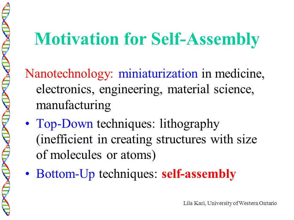 Lila Kari, University of Western Ontario Motivation for Self-Assembly Nanotechnology: miniaturization in medicine, electronics, engineering, material