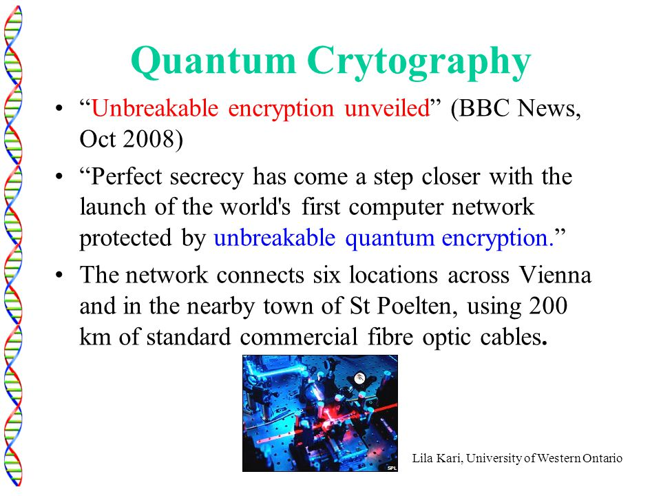 "Lila Kari, University of Western Ontario Quantum Crytography ""Unbreakable encryption unveiled"" (BBC News, Oct 2008) ""Perfect secrecy has come a step c"