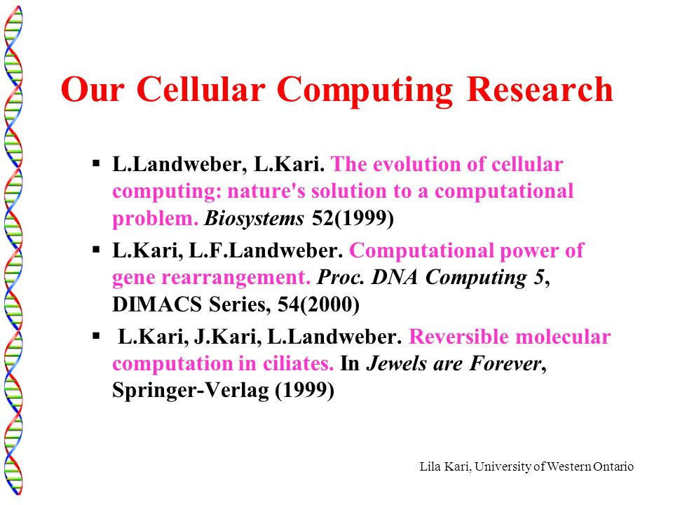 Lila Kari, University of Western Ontario Our Cellular Computing Research  L.Landweber, L.Kari.