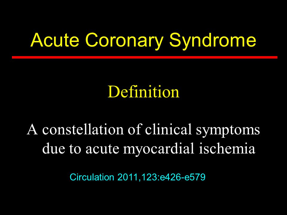 Acute Coronary Syndrome Definition A constellation of clinical symptoms due to acute myocardial ischemia Circulation 2011,123:e426-e579
