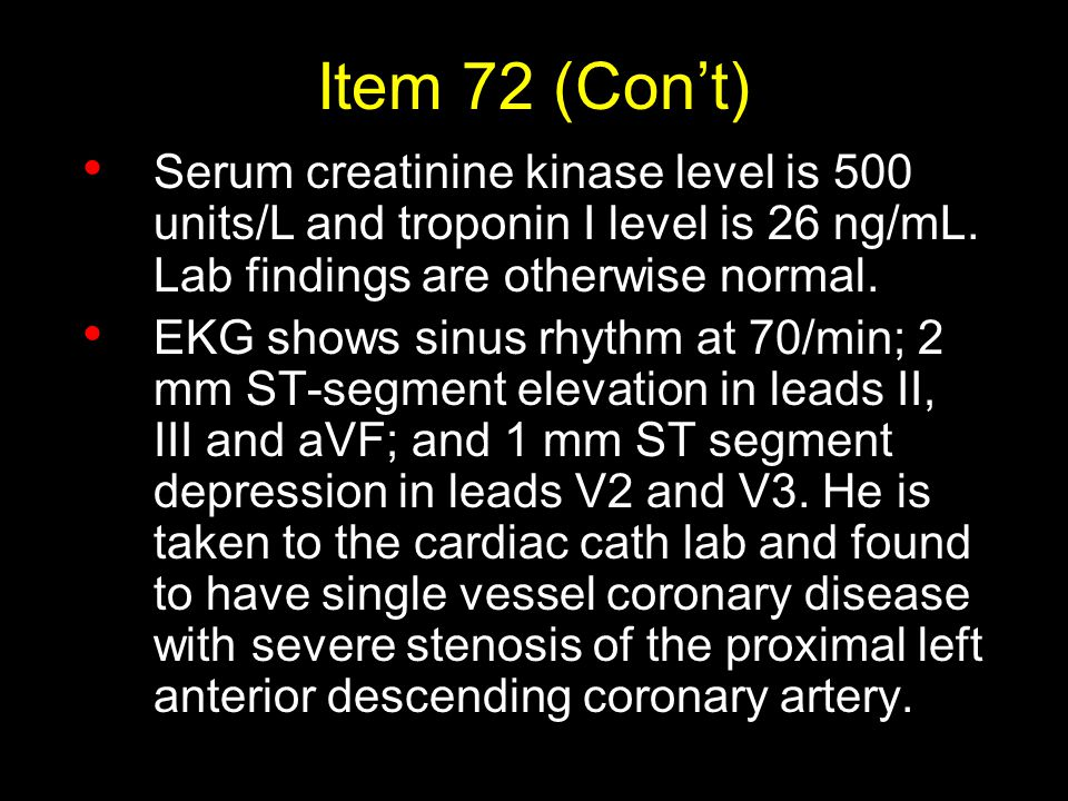 Item 72 (Con't) Serum creatinine kinase level is 500 units/L and troponin I level is 26 ng/mL. Lab findings are otherwise normal. EKG shows sinus rhyt