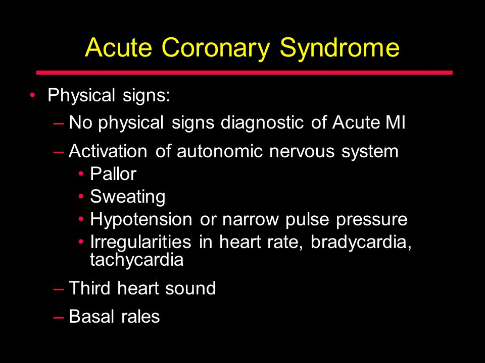 Acute Coronary Syndrome Physical signs: –No physical signs diagnostic of Acute MI –Activation of autonomic nervous system Pallor Sweating Hypotension