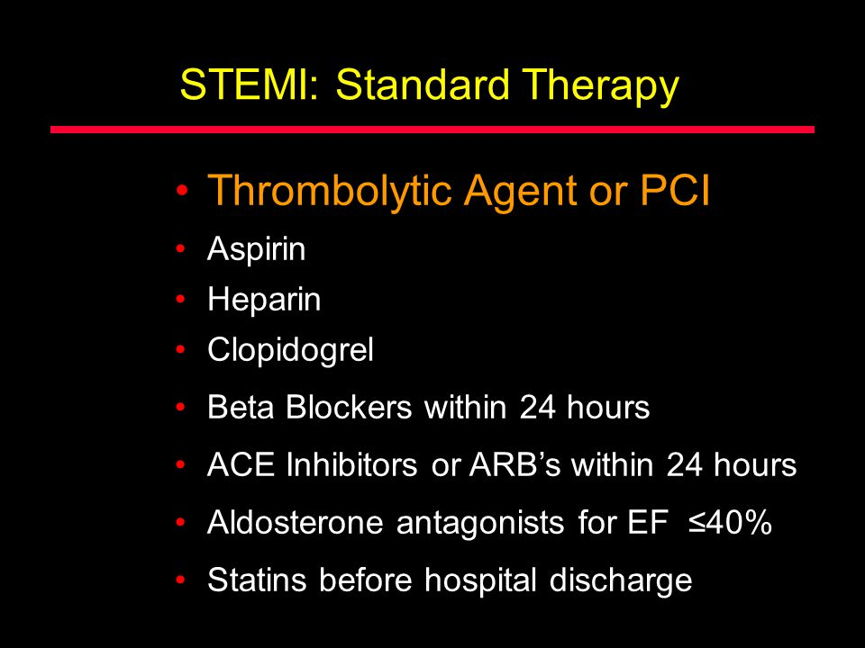STEMI: Standard Therapy Thrombolytic Agent or PCI Aspirin Beta Blockers within 24 hours ACE Inhibitors or ARB's within 24 hours Aldosterone antagonist