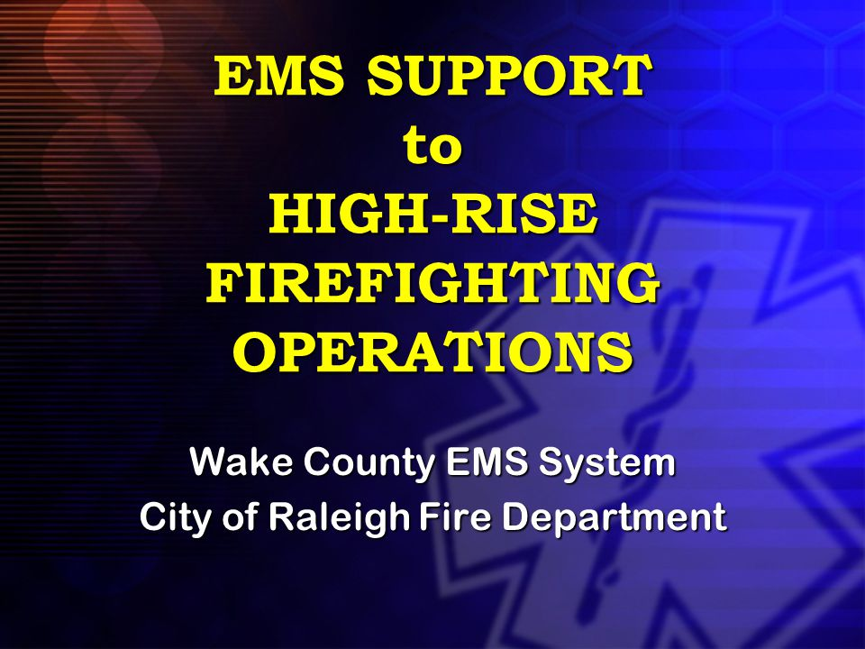 EMS SUPPORT to HIGH-RISE FIREFIGHTING OPERATIONS Wake County EMS System City of Raleigh Fire Department