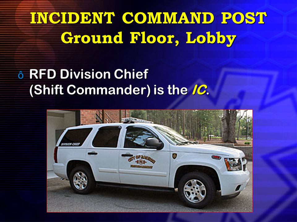 INCIDENT COMMAND POST Ground Floor, Lobby ô RFD Division Chief (Shift Commander) is the IC.