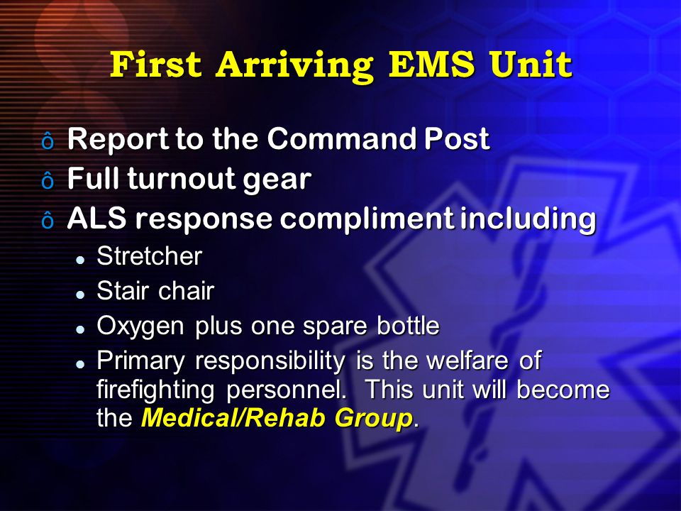 First Arriving EMS Unit ô Report to the Command Post ô Full turnout gear ô ALS response compliment including Stretcher Stretcher Stair chair Stair cha