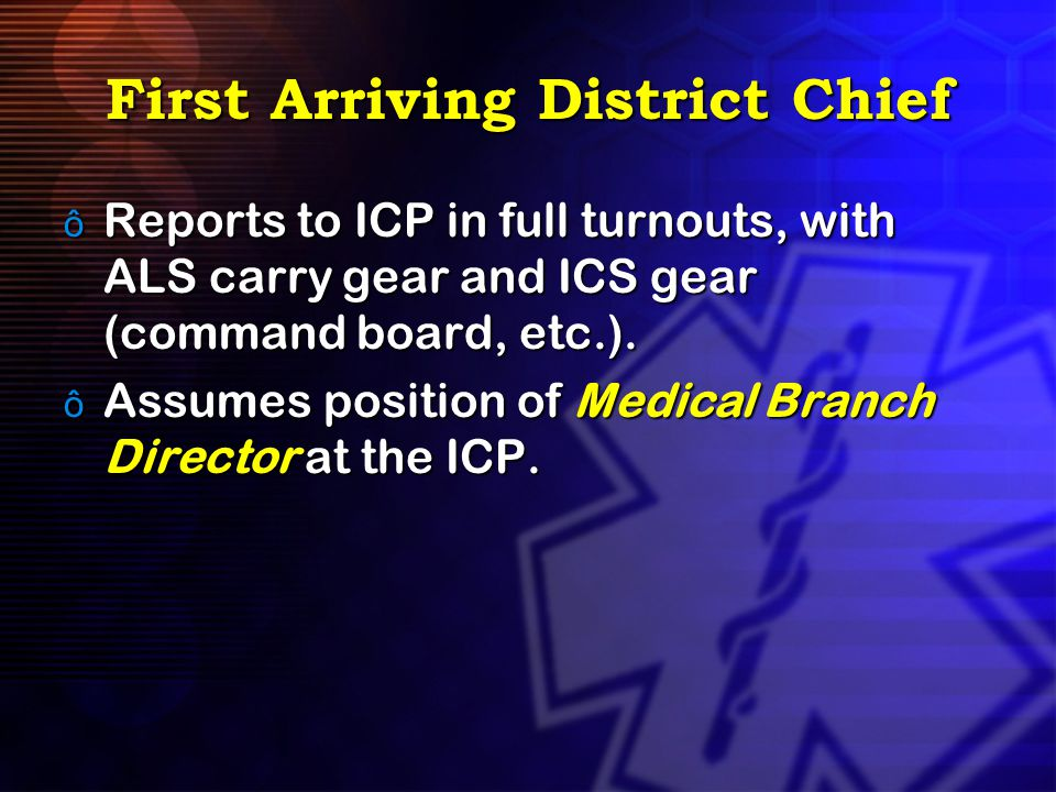 First Arriving District Chief ô Reports to ICP in full turnouts, with ALS carry gear and ICS gear (command board, etc.). ô Assumes position of Medical