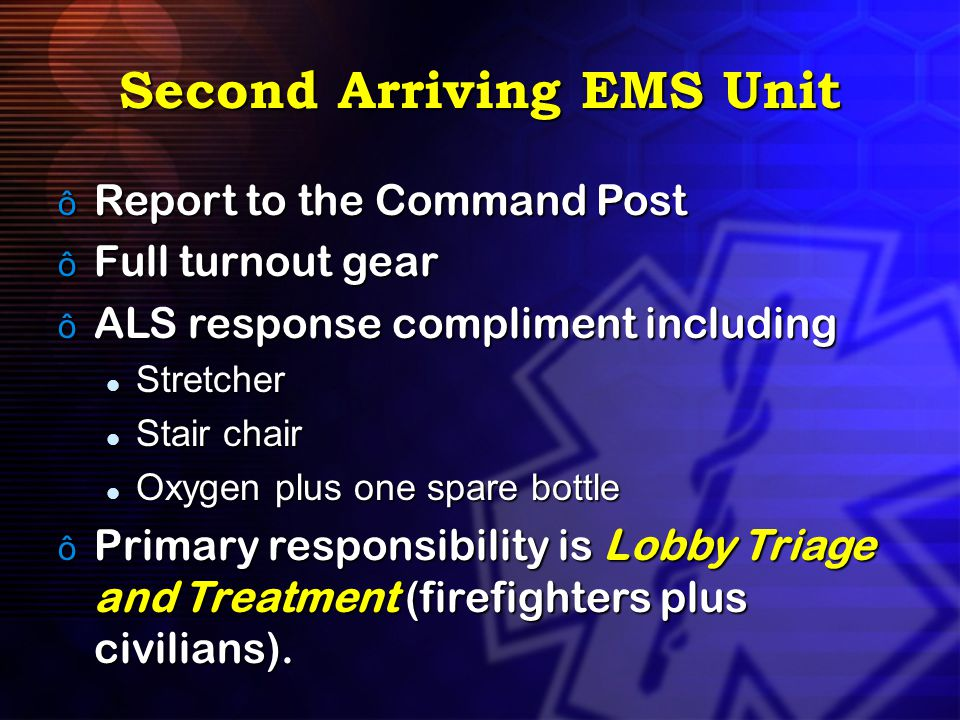 Second Arriving EMS Unit ô Report to the Command Post ô Full turnout gear ô ALS response compliment including Stretcher Stretcher Stair chair Stair ch