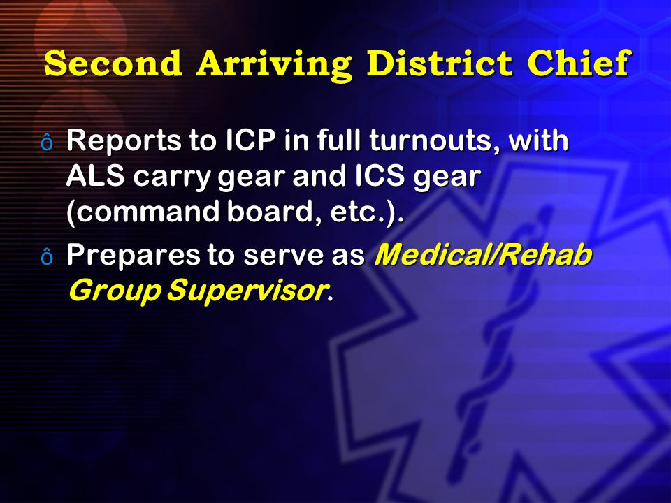Second Arriving District Chief ô Reports to ICP in full turnouts, with ALS carry gear and ICS gear (command board, etc.). ô Prepares to serve as Medic