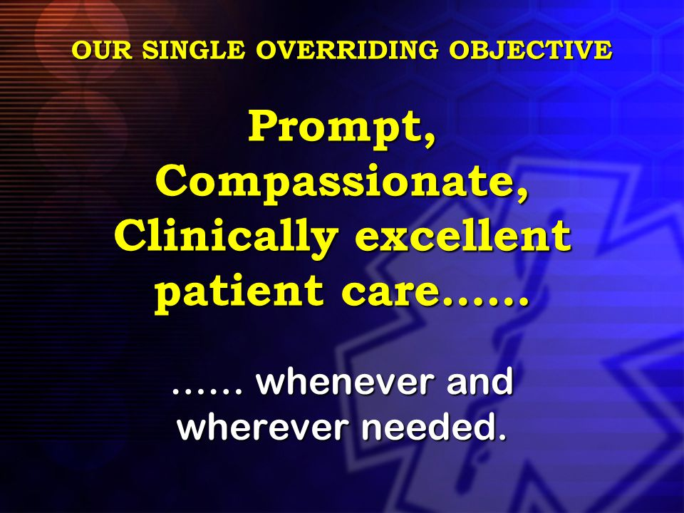 OUR SINGLE OVERRIDING OBJECTIVE Prompt, Compassionate, Clinically excellent patient care…… …… whenever and wherever needed.
