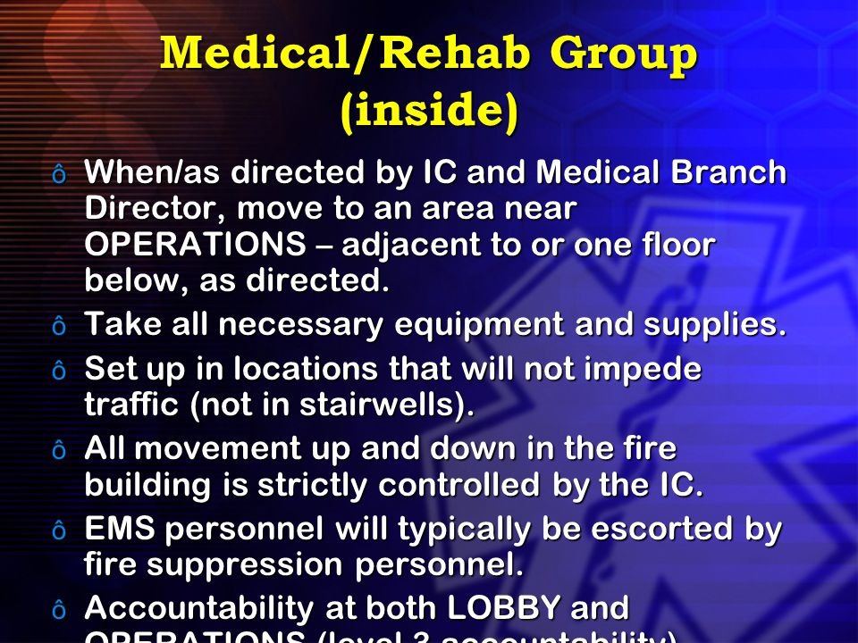 Medical/Rehab Group (inside) ô When/as directed by IC and Medical Branch Director, move to an area near OPERATIONS – adjacent to or one floor below, a