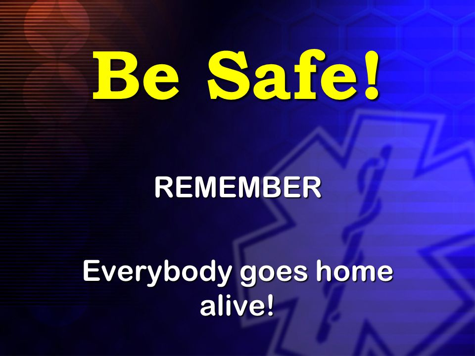Be Safe! REMEMBER Everybody goes home alive!