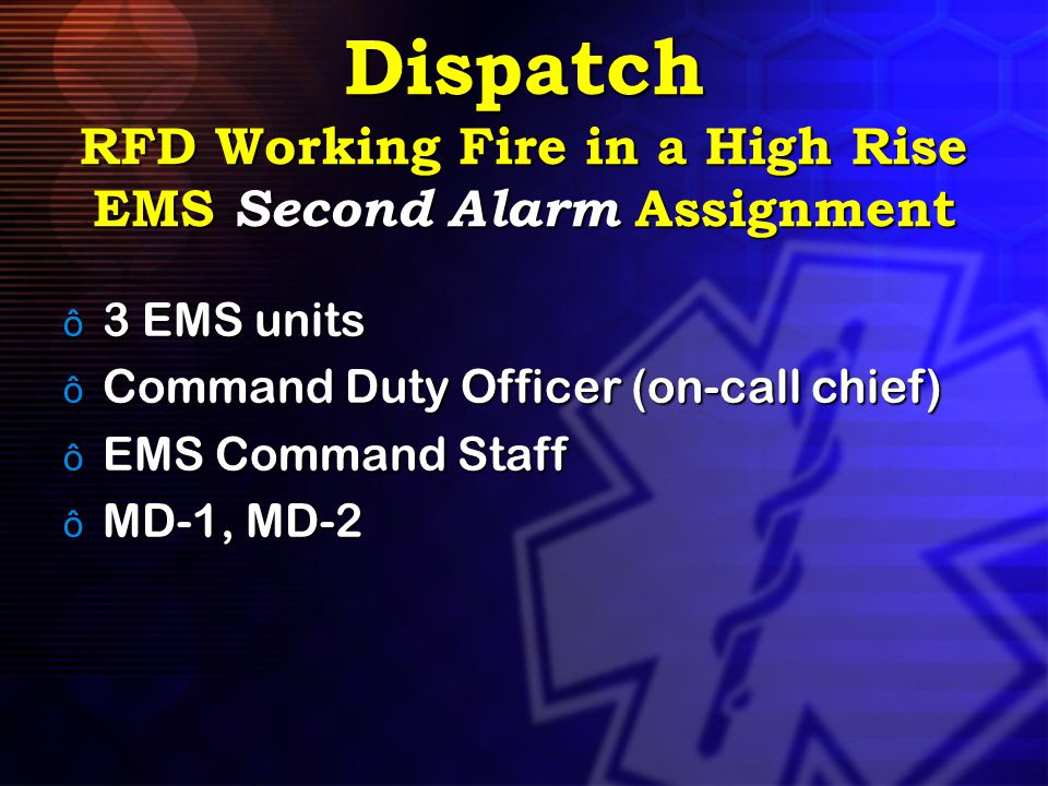 Dispatch RFD Working Fire in a High Rise EMS Second Alarm Assignment ô 3 EMS units ô Command Duty Officer (on-call chief) ô EMS Command Staff ô MD-1,