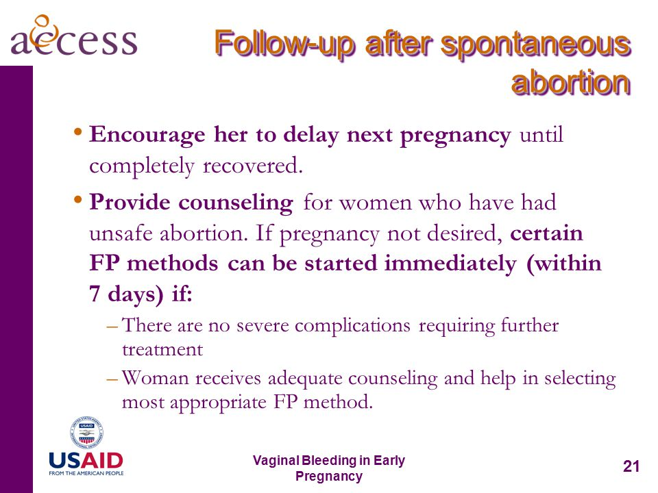 21 Vaginal Bleeding in Early Pregnancy Follow-up after spontaneous abortion Encourage her to delay next pregnancy until completely recovered.