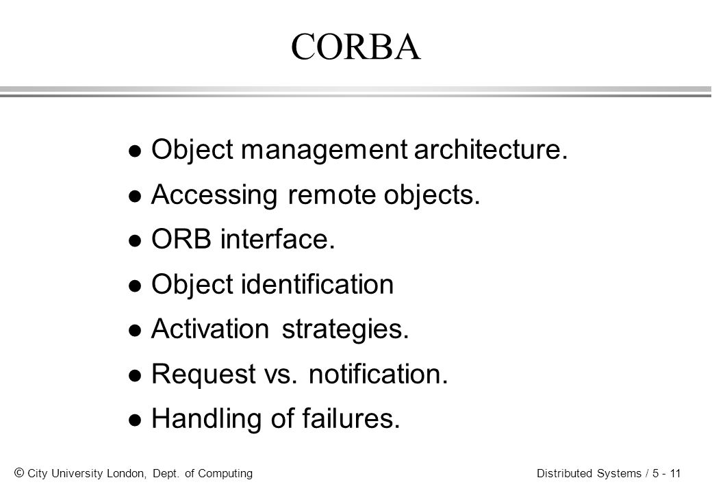© City University London, Dept. of Computing Distributed Systems / 5 - 11 CORBA l Object management architecture. l Accessing remote objects. l ORB in
