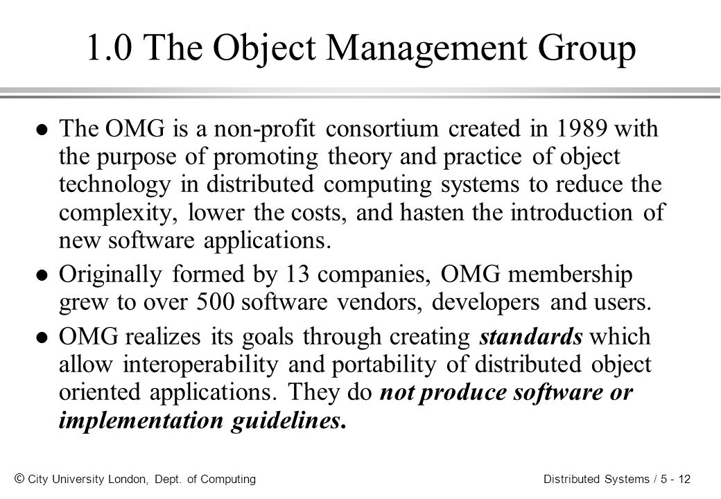 © City University London, Dept. of Computing Distributed Systems / 5 - 12 1.0 The Object Management Group l The OMG is a non-profit consortium created