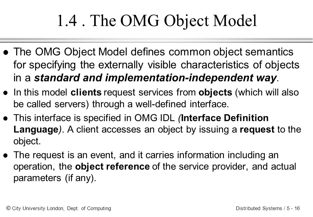 © City University London, Dept. of Computing Distributed Systems / 5 - 16 1.4. The OMG Object Model l The OMG Object Model defines common object seman