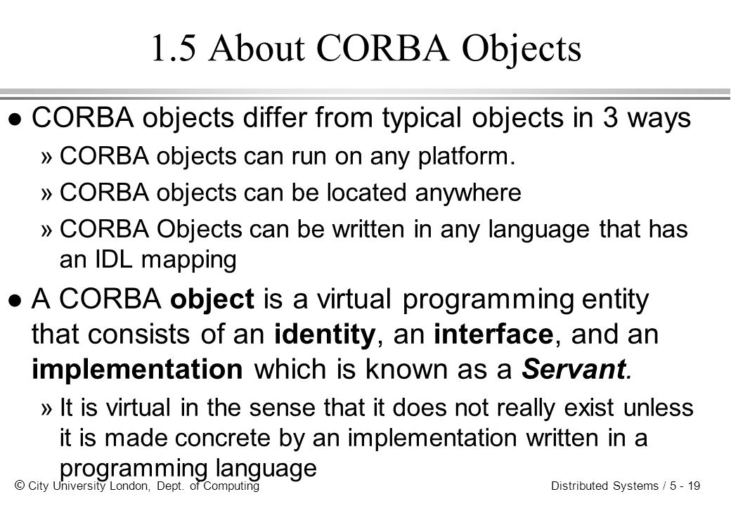 © City University London, Dept. of Computing Distributed Systems / 5 - 19 1.5 About CORBA Objects l CORBA objects differ from typical objects in 3 way