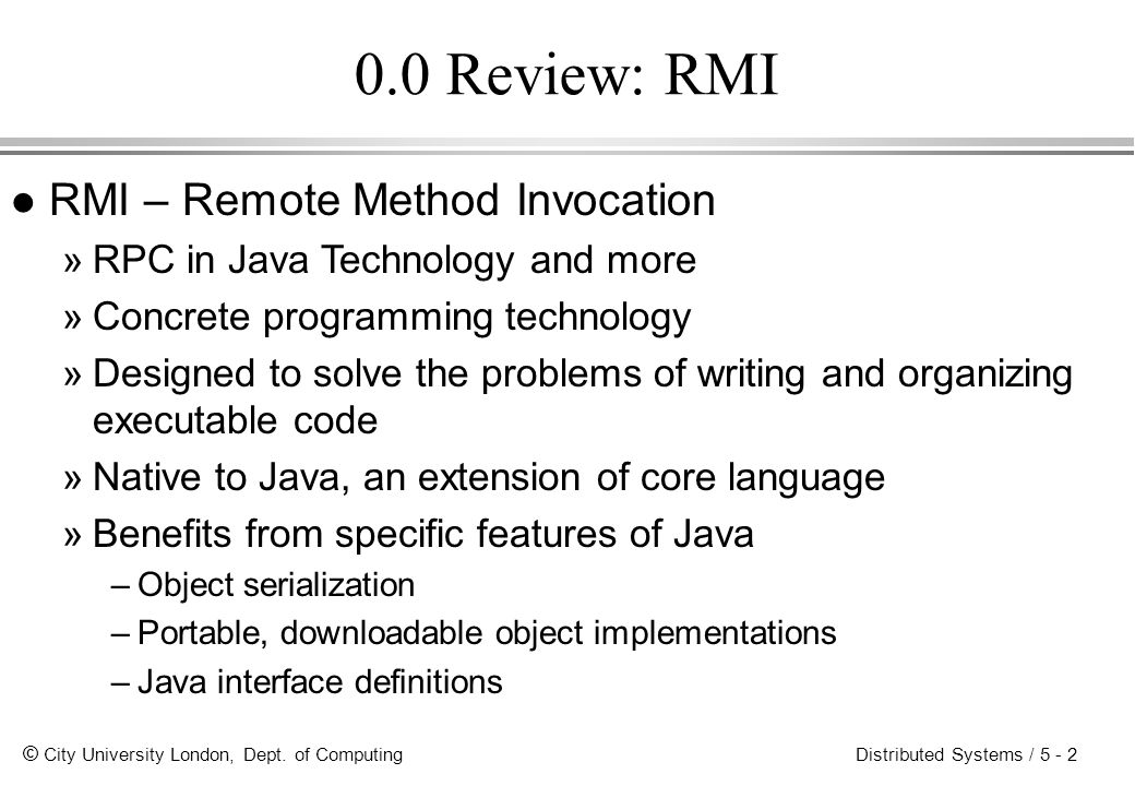 © City University London, Dept. of Computing Distributed Systems / 5 - 2 0.0 Review: RMI l RMI – Remote Method Invocation »RPC in Java Technology and