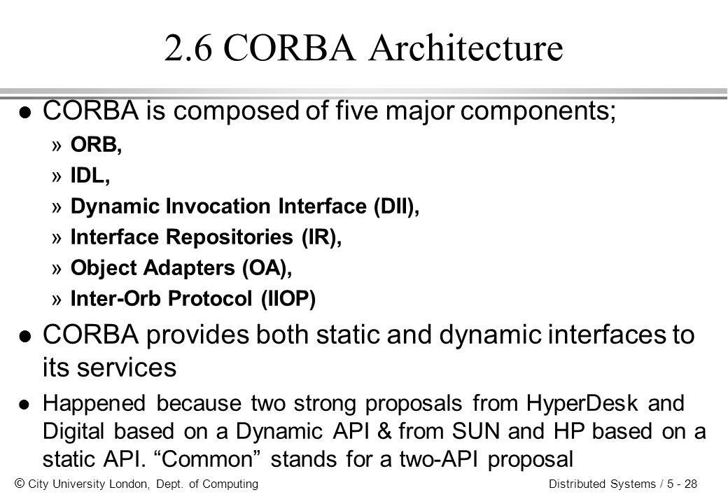 © City University London, Dept. of Computing Distributed Systems / 5 - 28 2.6 CORBA Architecture l CORBA is composed of five major components; »ORB, »