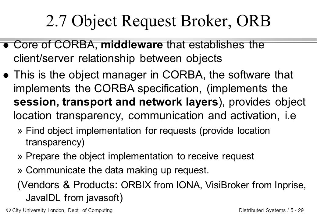 © City University London, Dept. of Computing Distributed Systems / 5 - 29 2.7 Object Request Broker, ORB l Core of CORBA, middleware that establishes