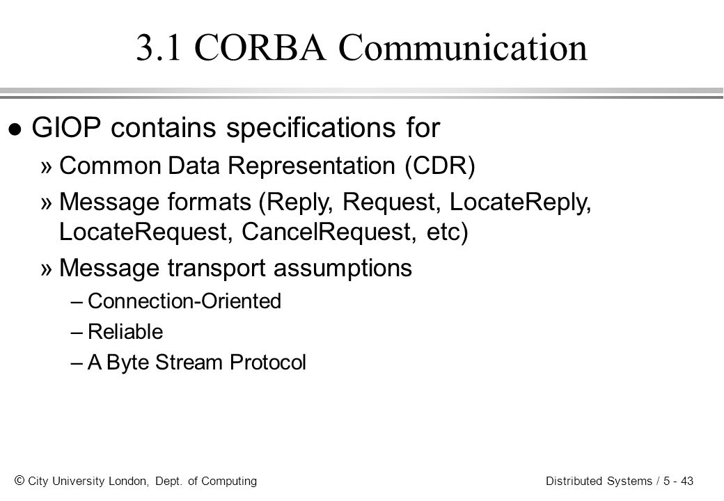 © City University London, Dept. of Computing Distributed Systems / 5 - 43 3.1 CORBA Communication l GIOP contains specifications for »Common Data Repr