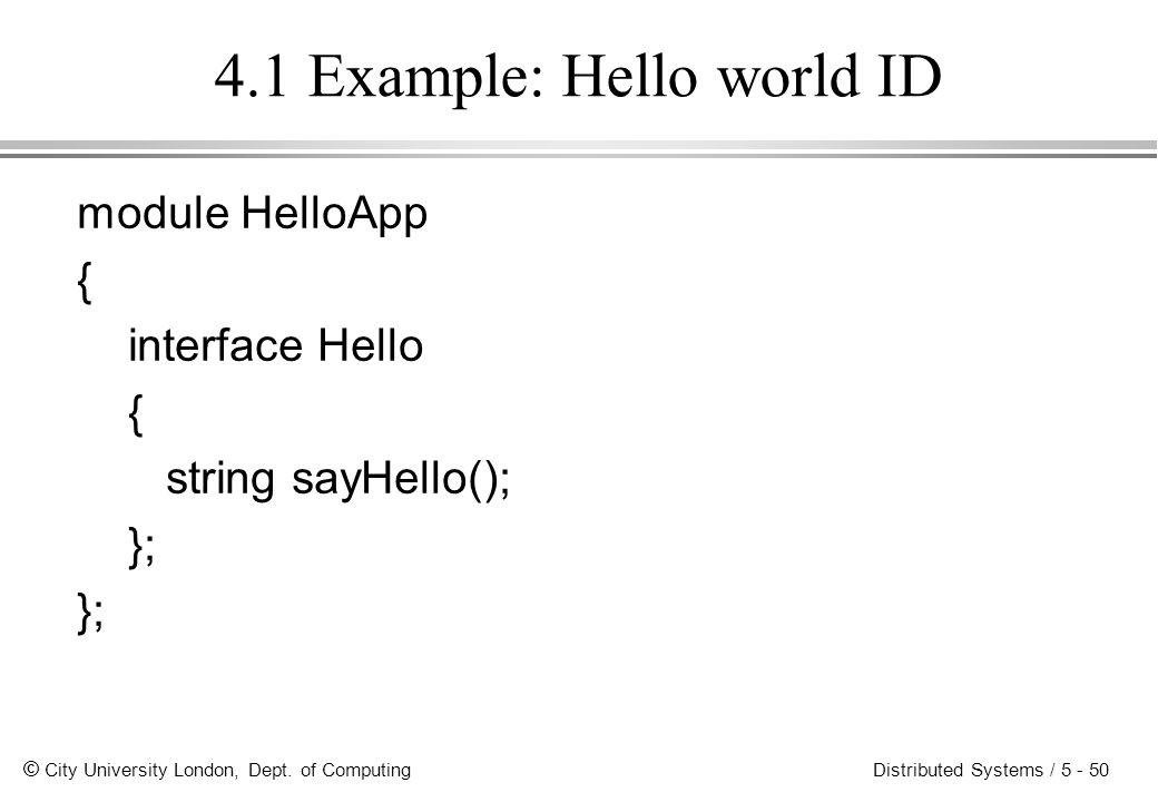 © City University London, Dept. of Computing Distributed Systems / 5 - 50 4.1 Example: Hello world ID module HelloApp { interface Hello { string sayHe