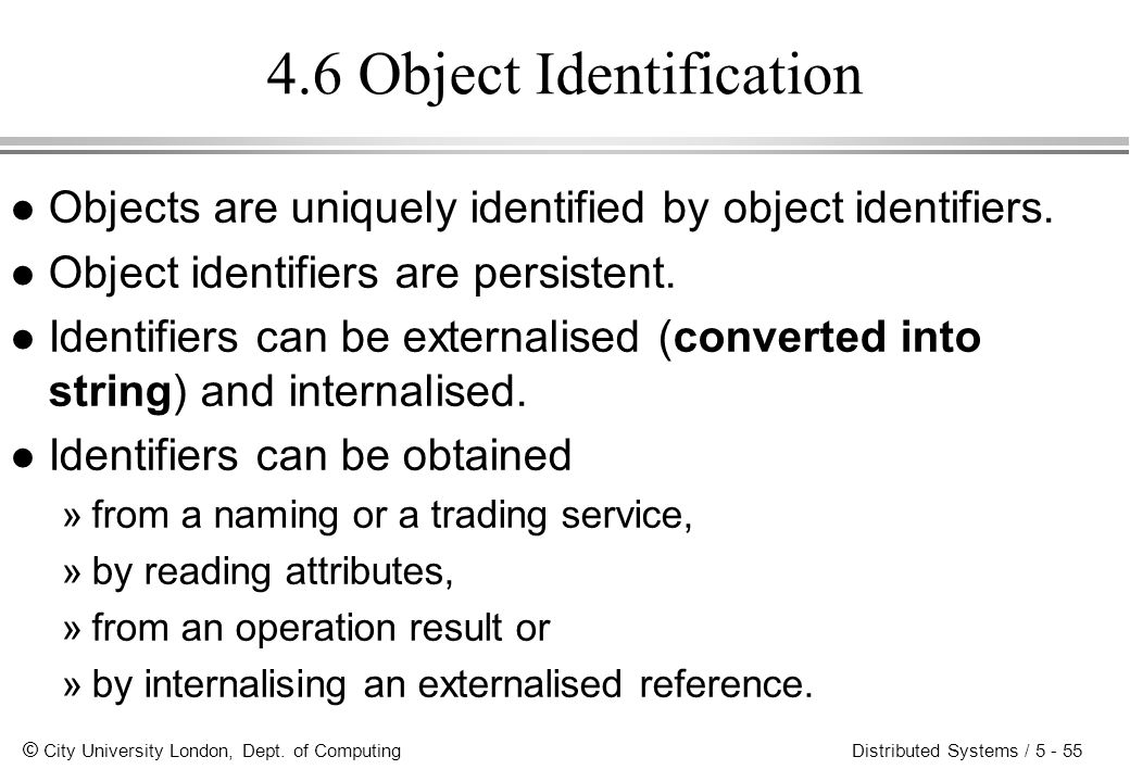 © City University London, Dept. of Computing Distributed Systems / 5 - 55 4.6 Object Identification l Objects are uniquely identified by object identi