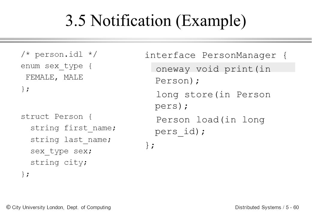 © City University London, Dept. of Computing Distributed Systems / 5 - 60 3.5 Notification (Example) /* person.idl */ enum sex_type { FEMALE, MALE };