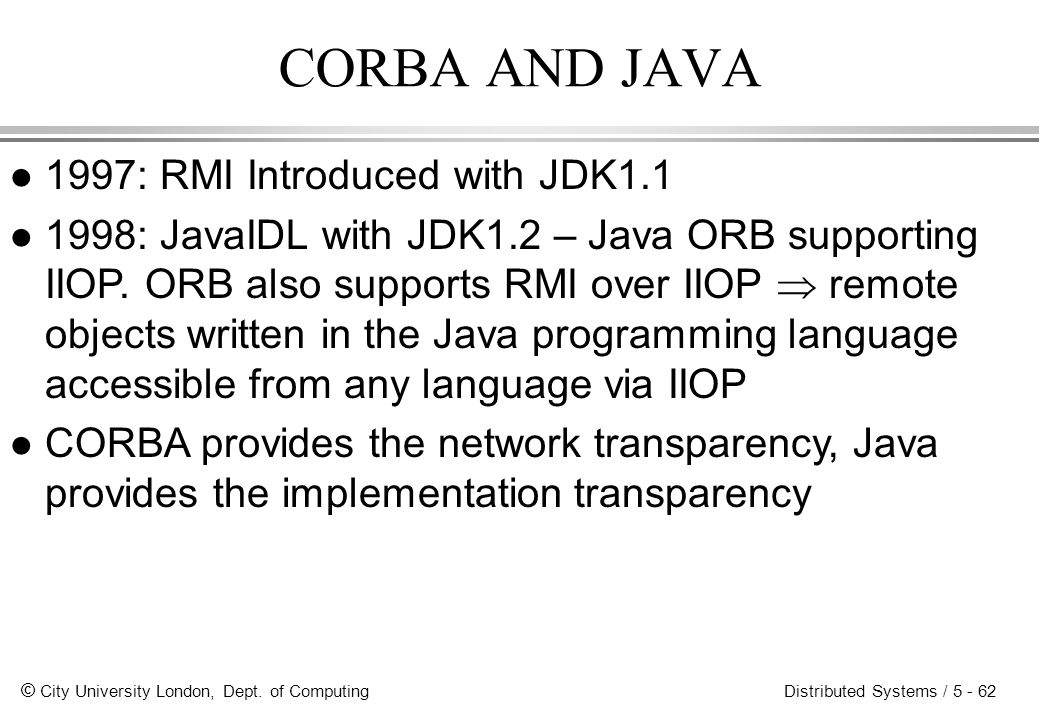 © City University London, Dept. of Computing Distributed Systems / 5 - 62 CORBA AND JAVA l 1997: RMI Introduced with JDK1.1 l 1998: JavaIDL with JDK1.