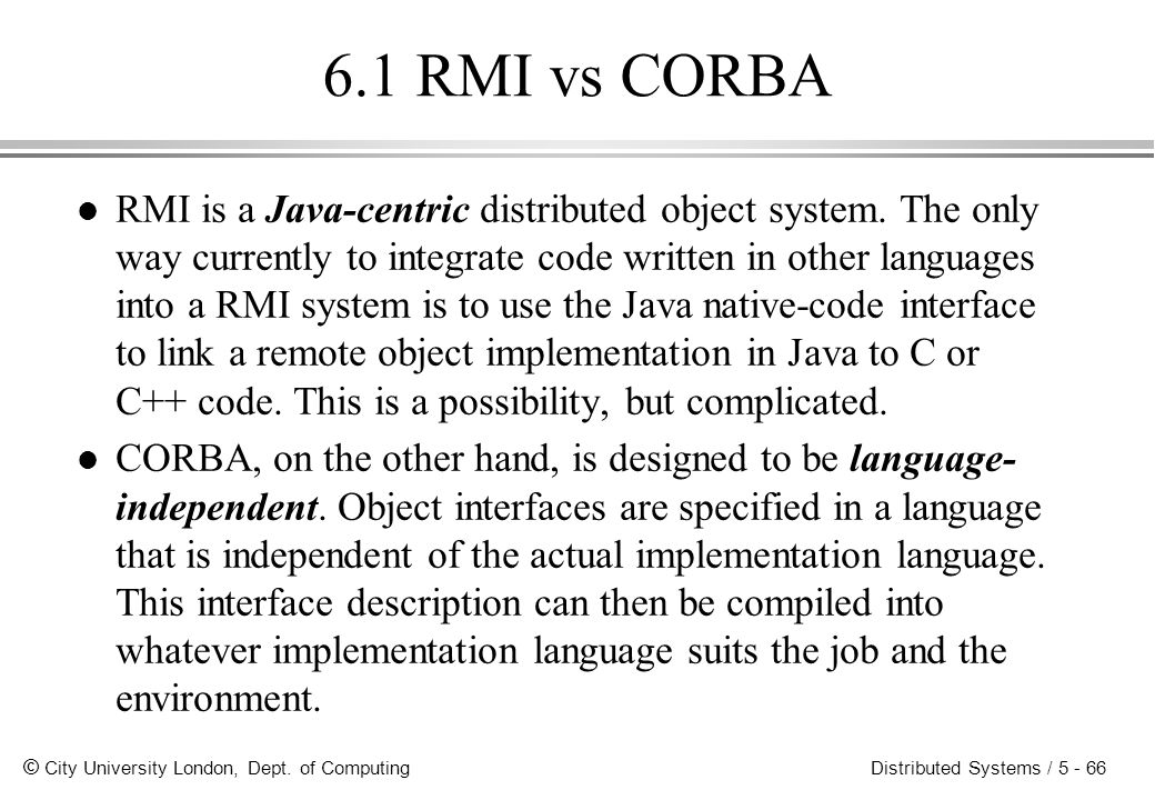 © City University London, Dept. of Computing Distributed Systems / 5 - 66 6.1 RMI vs CORBA l RMI is a Java-centric distributed object system. The only