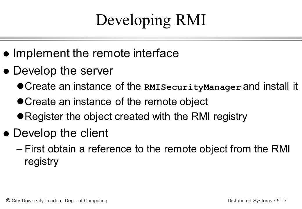 © City University London, Dept. of Computing Distributed Systems / 5 - 7 Developing RMI l Implement the remote interface l Develop the server Create a