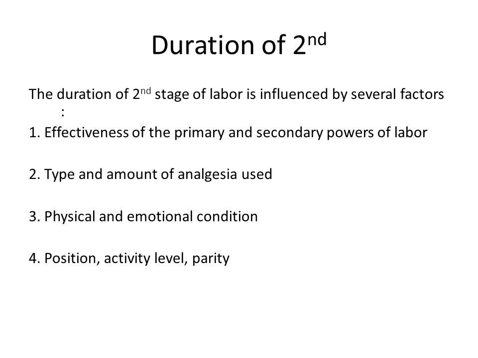 Duration of 2 nd The duration of 2 nd stage of labor is influenced by several factors : 1. Effectiveness of the primary and secondary powers of labor