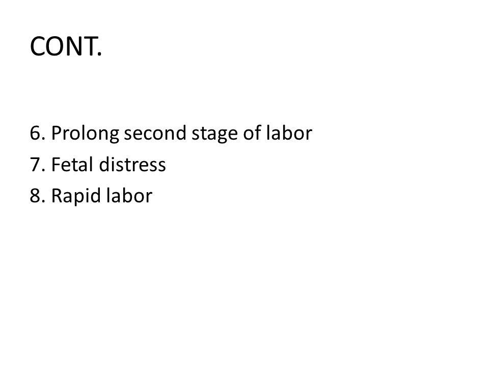 CONT. 6. Prolong second stage of labor 7. Fetal distress 8. Rapid labor