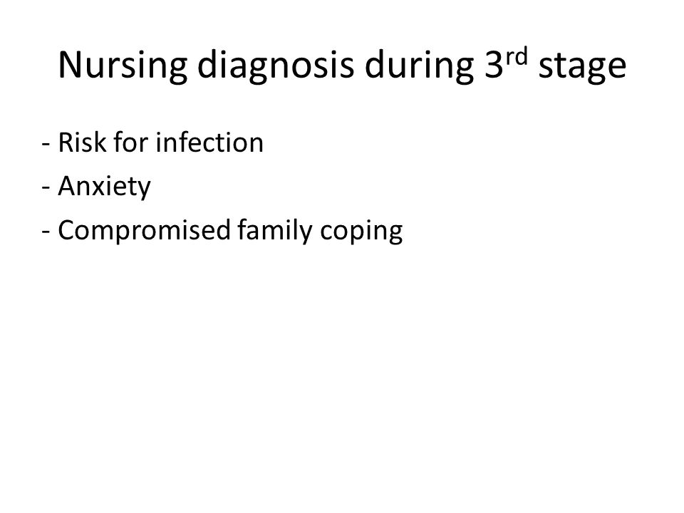 Nursing diagnosis during 3 rd stage - Risk for infection - Anxiety - Compromised family coping