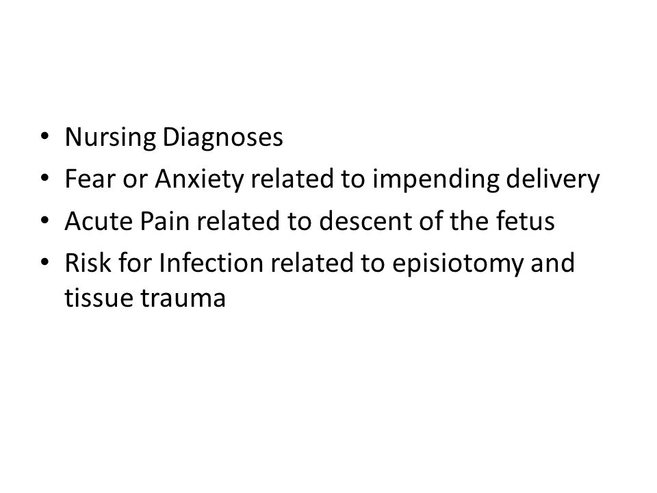 Nursing Diagnoses Fear or Anxiety related to impending delivery Acute Pain related to descent of the fetus Risk for Infection related to episiotomy an