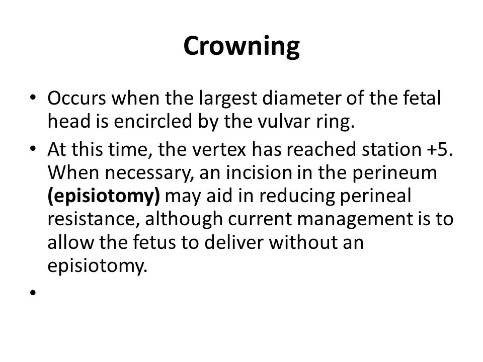 Crowning Occurs when the largest diameter of the fetal head is encircled by the vulvar ring. At this time, the vertex has reached station +5. When nec