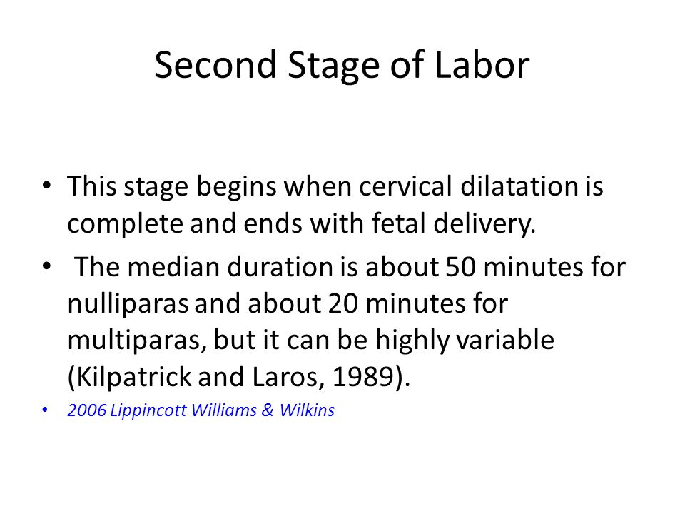 Second Stage of Labor This stage begins when cervical dilatation is complete and ends with fetal delivery. The median duration is about 50 minutes for