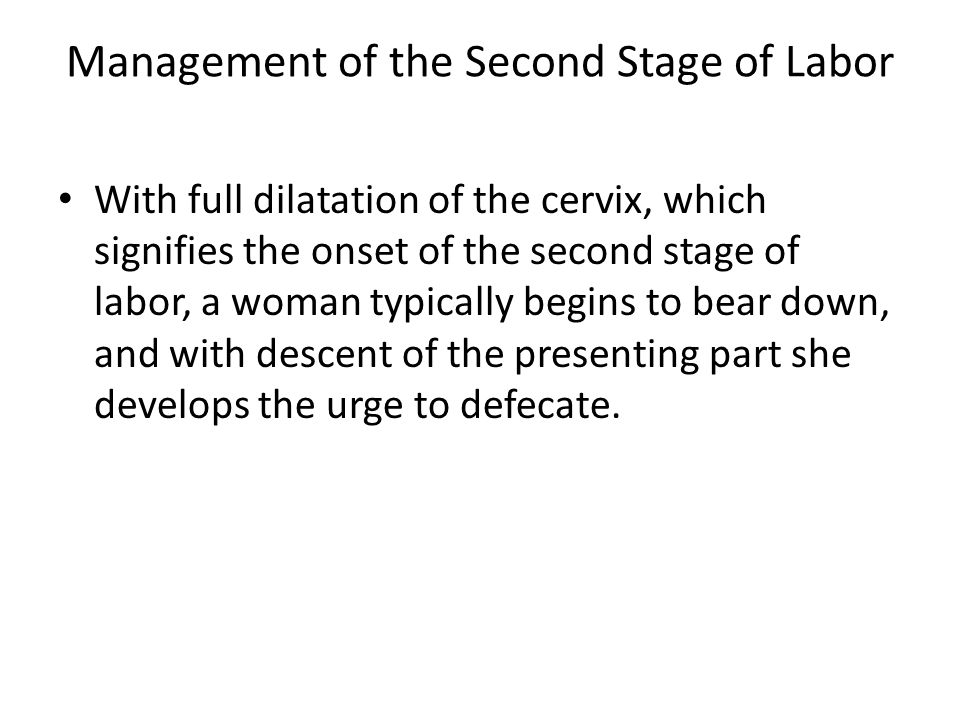 Management of the Second Stage of Labor With full dilatation of the cervix, which signifies the onset of the second stage of labor, a woman typically