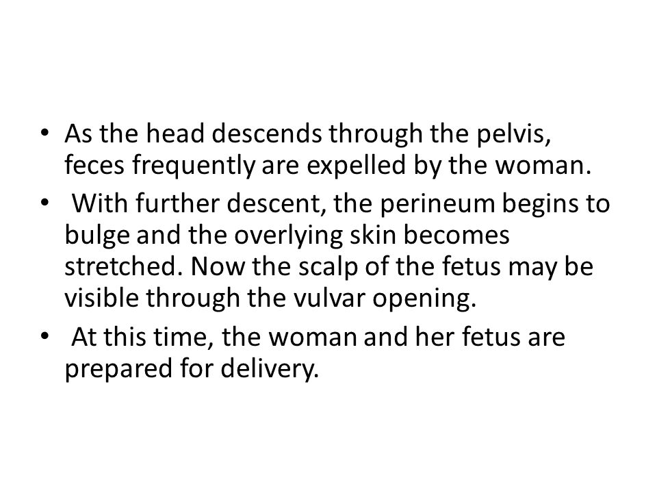 As the head descends through the pelvis, feces frequently are expelled by the woman. With further descent, the perineum begins to bulge and the overly