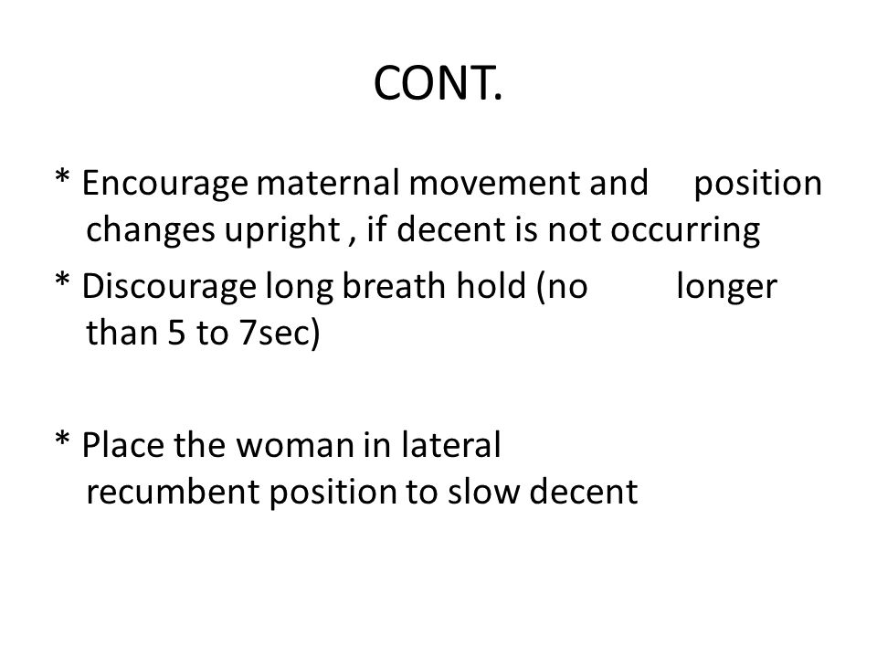 CONT. * Encourage maternal movement and position changes upright, if decent is not occurring * Discourage long breath hold (no longer than 5 to 7sec)