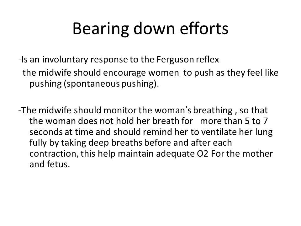 Bearing down efforts -Is an involuntary response to the Ferguson reflex the midwife should encourage women to push as they feel like pushing (spontane