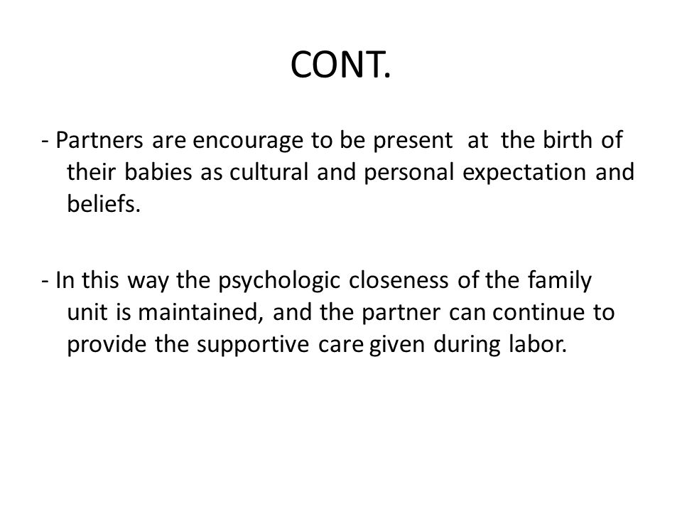 CONT. - Partners are encourage to be present at the birth of their babies as cultural and personal expectation and beliefs. - In this way the psycholo