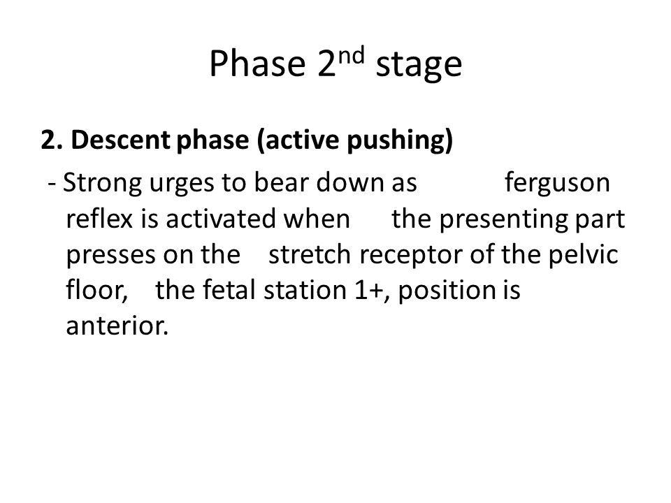 Phase 2 nd stage 2. Descent phase (active pushing) - Strong urges to bear down as ferguson reflex is activated when the presenting part presses on the