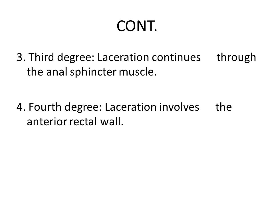 CONT. 3. Third degree: Laceration continues through the anal sphincter muscle. 4. Fourth degree: Laceration involves the anterior rectal wall.
