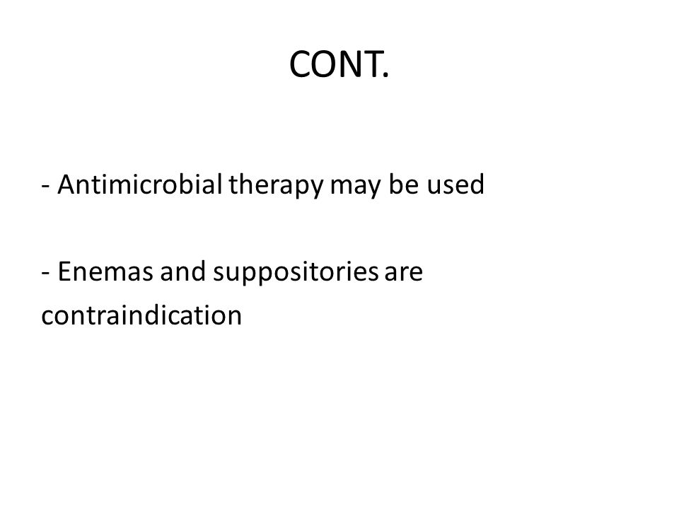 CONT. - Antimicrobial therapy may be used - Enemas and suppositories are contraindication