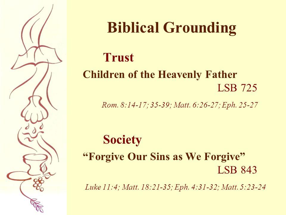 "Biblical Grounding Trust Children of the Heavenly Father LSB 725 Rom. 8:14-17; 35-39; Matt. 6:26-27; Eph. 25-27 Society ""Forgive Our Sins as We Forgiv"